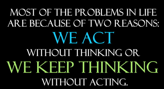 Most of the problems in life are are because of two reasons: We act without thinking, or we keep thinking without acting.
