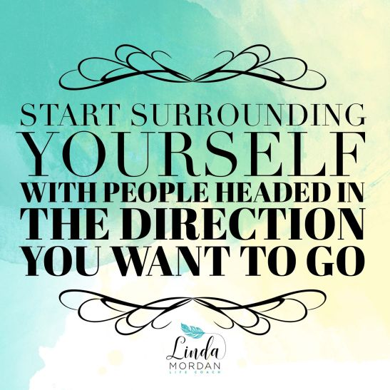 Start surrounding yourself with people headed in the direction you want to go. - Linda Mordan