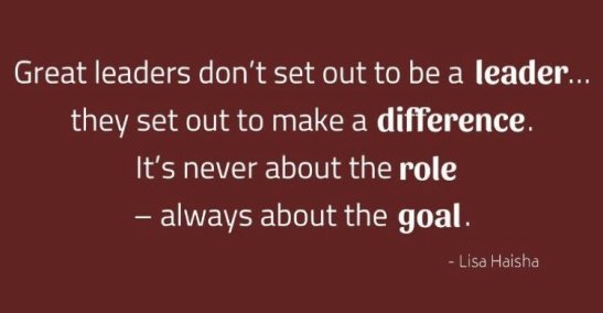 Great leaders don't set out to be be a leader... they set out to make a difference - Lisa Haisha