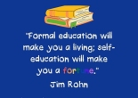 formal education will make you a living; self education will make you a fortune - Jim Rohn